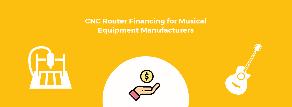 CNC Router Financing for Musical Equipment Manufacturers